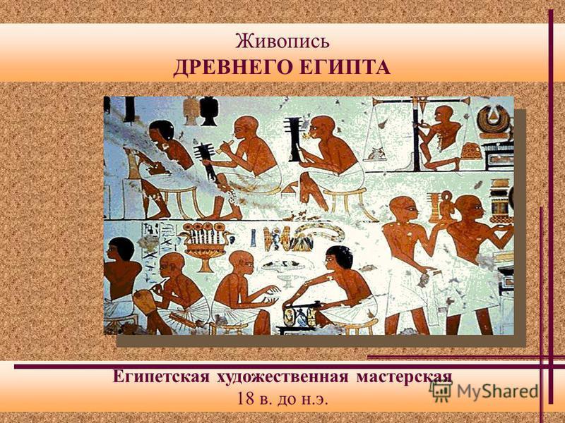 Живопись ДРЕВНЕГО ЕГИПТА Египетская художественная мастерская 18 в. до н.э.