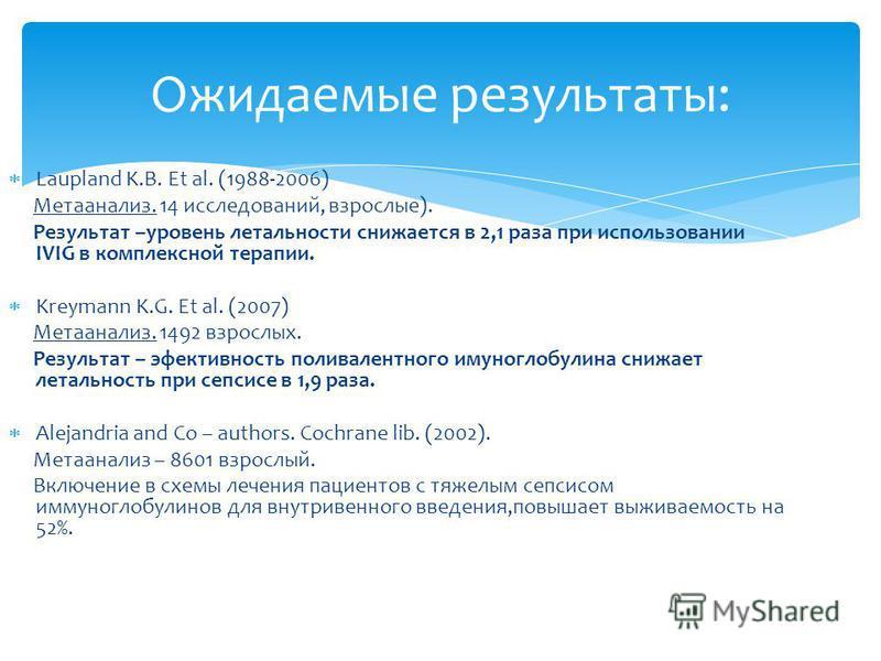 Laupland K.B. Et al. (1988-2006) Метаанализ. 14 исследований, взрослые). Результат –уровень летальности снижается в 2,1 раза при использовании IVIG в комплексной терапии. Kreymann K.G. Et al. (2007) Метаанализ. 1492 взрослых. Результат – эффективност