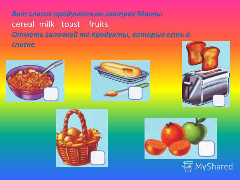 Вот список продуктов на завтрак Микки : cereal milk toast fruits Отметь галочкой те продукты, которые есть в списке
