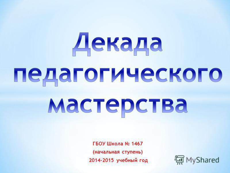ГБОУ Школа 1467 (начальная ступень) 2014-2015 учебный год