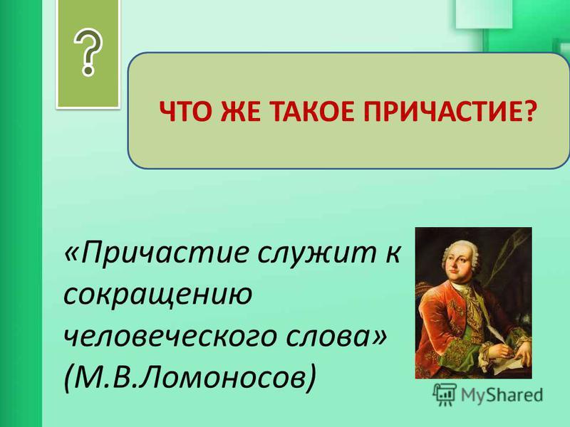 ЧТО ЖЕ ТАКОЕ ПРИЧАСТИЕ? «Причастие служит к сокращению человеческого слова» (М.В.Ломоносов)