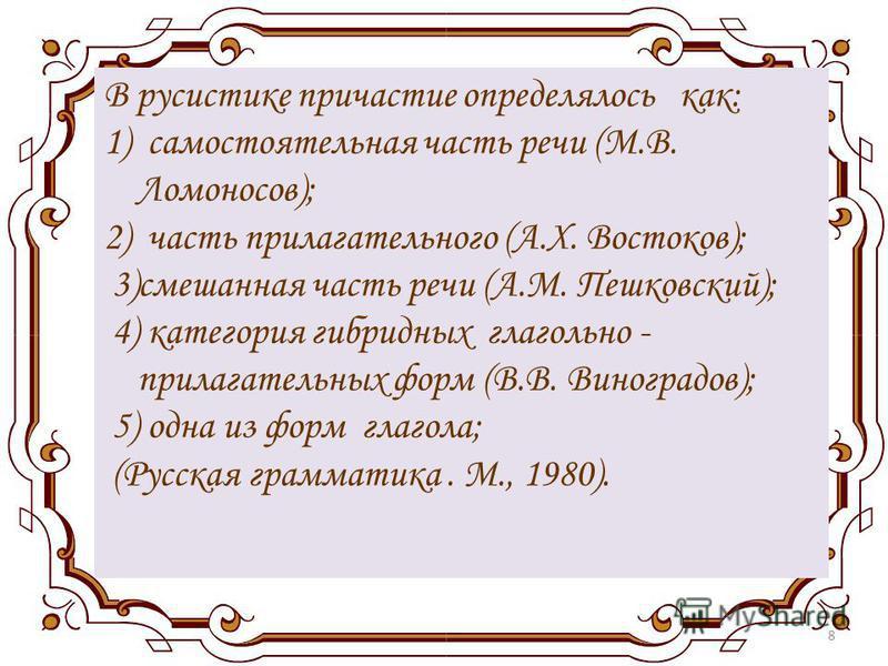 8 В русистике причастие определялось как: 1) самостоятельная часть речи (М.В. Ломоносов); 2) часть прилагательного (А.Х. Востоков); 3)смешанная часть речи (А.М. Пешковский); 4) категория гибридных глагольно - прилагательных форм (В.В. Виноградов); 5)