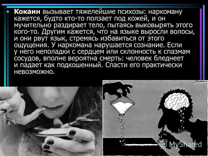 Кокаин вызывает тяжелейшие психозы: наркоману кажется, будто кто-то ползает под кожей, и он мучительно раздирает тело, пытаясь выковырять этого кого-то. Другим кажется, что на языке выросли волосы, и они рвут язык, стремясь избавиться от этого ощущен