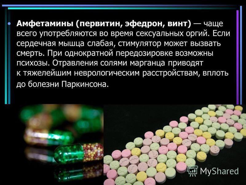 Амфетамины (первитин, эфедрин, винт) чаще всего употребляются во время сексуальных оргий. Если сердечная мышца слабая, стимулятор может вызвать смерть. При однократной передозировке возможны психозы. Отравления солями марганца приводят к тяжелейшим н