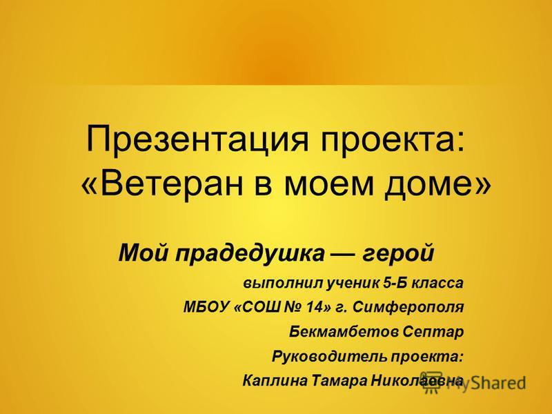 Презентация проекта: «Ветеран в моем доме» Мой прадедушка герой выполнил ученик 5-Б класса МБОУ «СОШ 14» г. Симферополя Бекмамбетов Септар Руководитель проекта: Каплина Тамара Николаевна