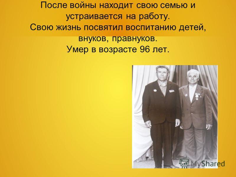 После войны находит свою семью и устраивается на работу. Свою жизнь посвятил воспитанию детей, внуков, правнуков. Умер в возрасте 96 лет.