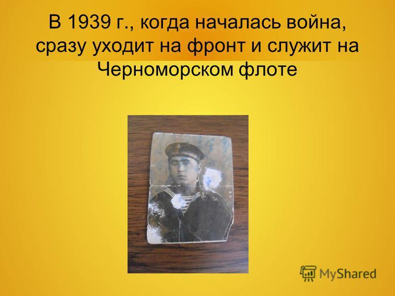 В 1939 г., когда началась война, сразу уходит на фронт и служит на Черноморском флоте