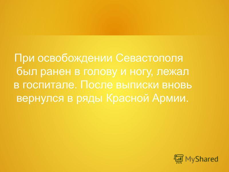 При освобождении Севастополя был ранен в голову и ногу, лежал в госпитале. После выписки вновь вернулся в ряды Красной Армии.