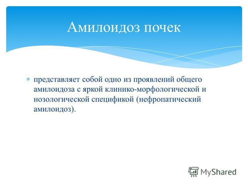 представляет собой одно из проявлений общего амилоидоза с яркой клинико-морфологической и нозологической спецификой (невропатический амилоидоз). Амилоидоз почек