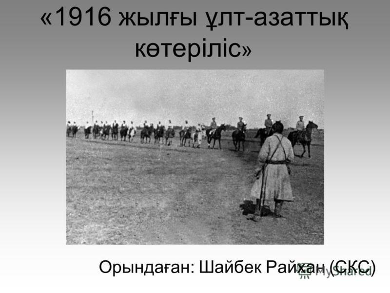 «1916 жылғы ұлт-азаттық көтеріліс » Орындаған: Шайбек Райхан (СКС)