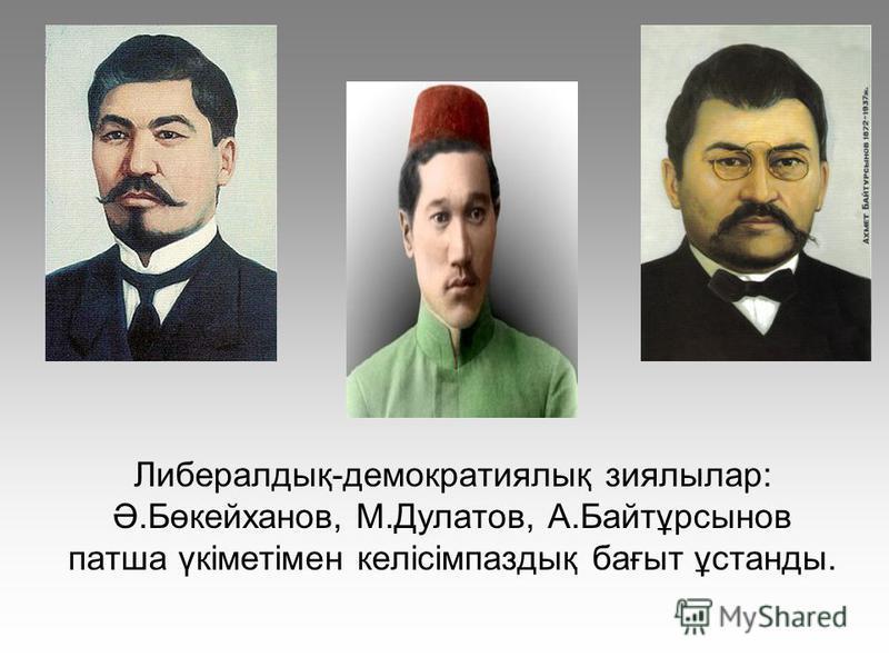Либералдық-демократиялық зиялылар: Ә.Бөкейханов, М.Дулатов, А.Байтұрсынов патша үкіметімен келісімпаздық бағыт ұстанды.