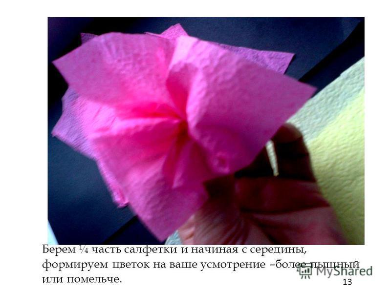 13 Берем ¼ часть салфетки и начиная с середины, формируем цветок на ваше усмотрение –более пышный или помельче.