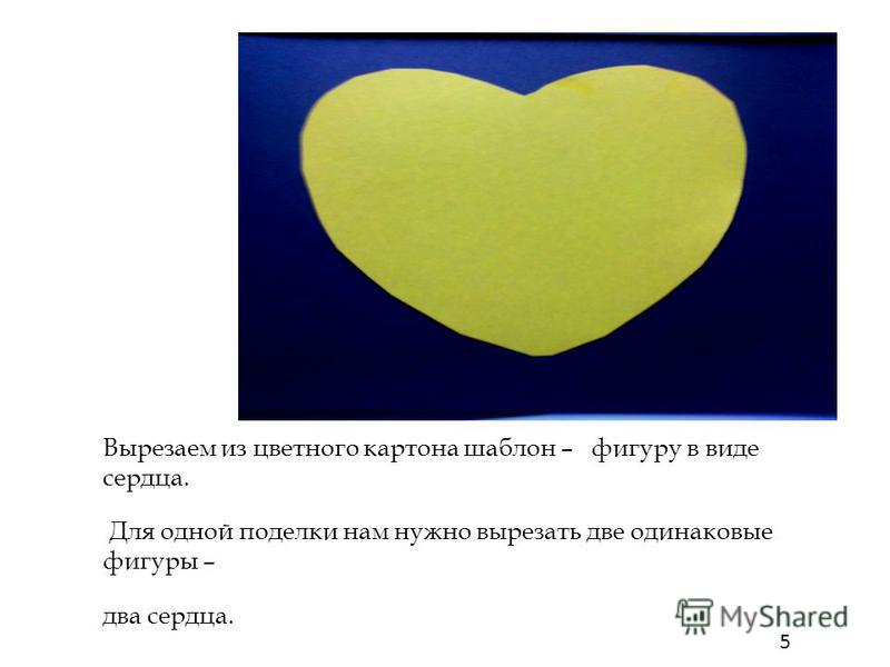 Вырезаем из цветного картона шаблон – фигуру в виде сердца. Для одной поделки нам нужно вырезать две одинаковые фигуры – два сердца. 5