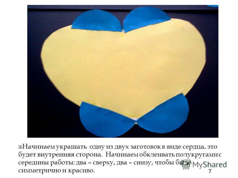 Начинаем украшать одну из двух заготовок в виде сердца, это будет внутренняя сторона. Начинаем обклеивать полукругами с середины работы: два – сверху, два – снизу, чтобы было симметрично и красиво. 7