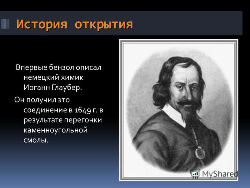 История открытия Впервые бензол описал немецкий химик Иоганн Глаубер. Он получил это соединение в 1649 г. в результате перегонки каменноугольной смолы.