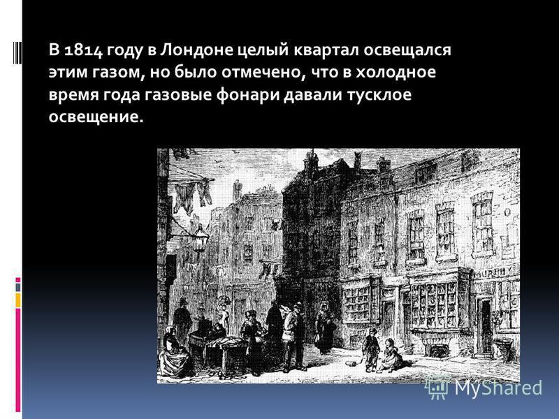 В 1814 году в Лондоне целый квартал освещался этим газом, но было отмечено, что в холодное время года газовые фонари давали тусклое освещение.