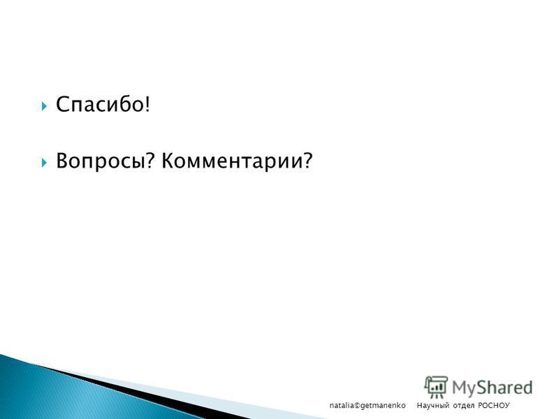 Спасибо! Вопросы? Комментарии? Научный отдел РОСНОУ natalia©getmanenko