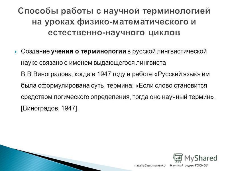 Создание учения о терминологии в русской лингвистической науке связано с именем выдающегося лингвиста В.В.Виноградова, когда в 1947 году в работе «Русский язык» им была сформулирована суть термина: «Если слово становится средством логического определ