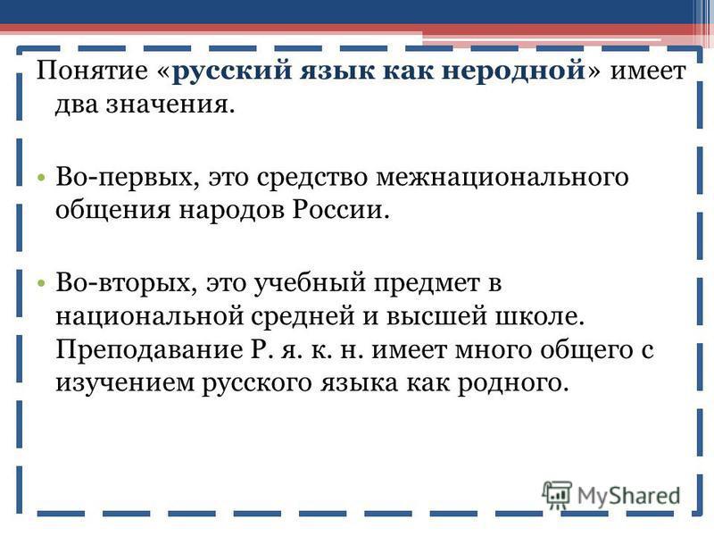 Понятие «русский язык как неродной» имеет два значения. Во-первых, это средство межнационального общения народов России. Во-вторых, это учебный предмет в национальной средней и высшей школе. Преподавание Р. я. к. н. имеет много общего с изучением рус