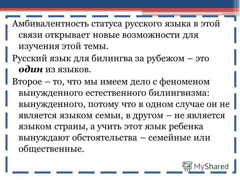 Амбивалентность статуса русского языка в этой связи открывает новые возможности для изучения этой темы. Русский язык для билингва за рубежом – это один из языков. Второе – то, что мы имеем дело с феноменом вынужденного естественного билингвизма: выну