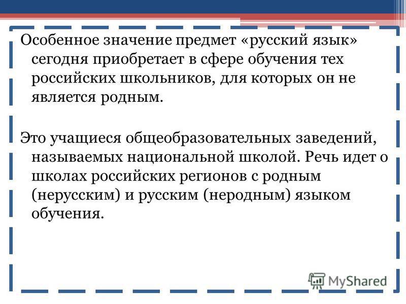 Особенное значение предмет «русский язык» сегодня приобретает в сфере обучения тех российских школьников, для которых он не является родным. Это учащиеся общеобразовательных заведений, называемых национальной школой. Речь идет о школах российских рег