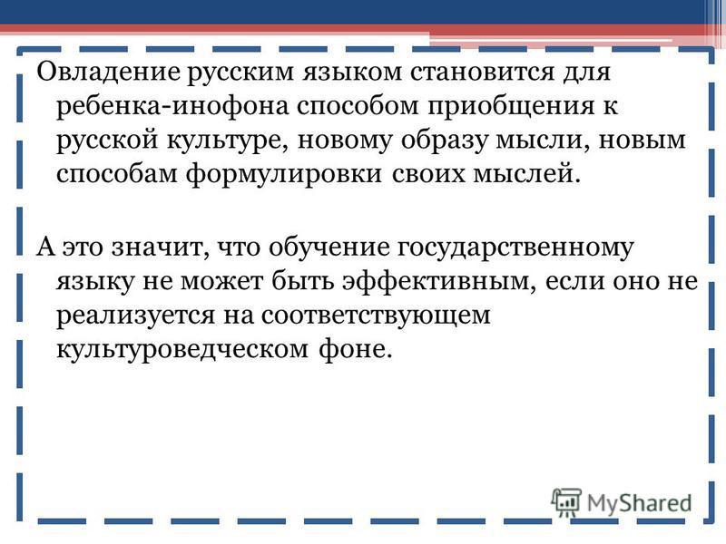 Овладение русским языком становится для ребенка-инофона способом приобщения к русской культуре, новому образу мысли, новым способам формулировки своих мыслей. А это значит, что обучение государственному языку не может быть эффективным, если оно не ре