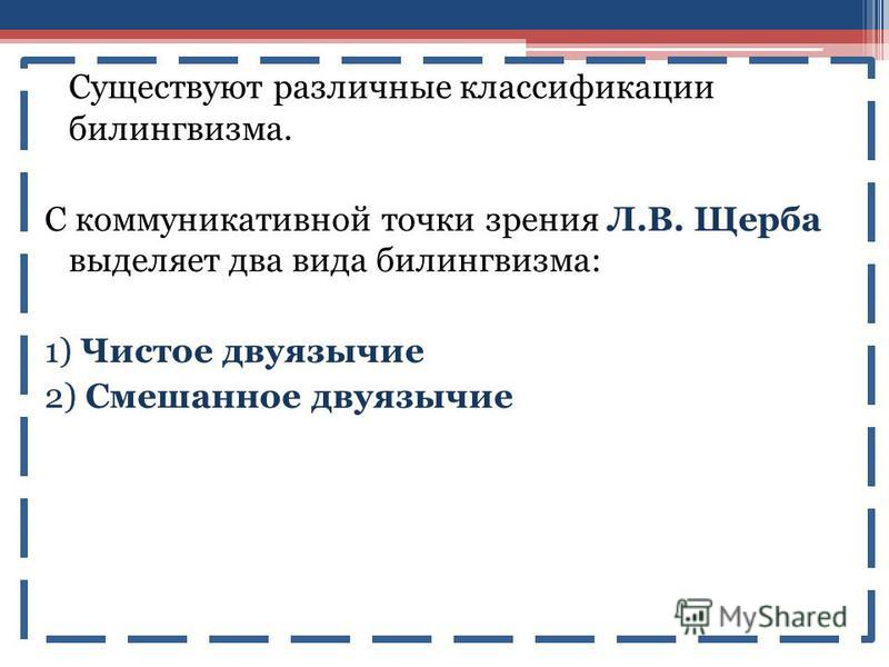 Существуют различные классификации билингвизма. С коммуникативной точки зрения Л.В. Щерба выделяет два вида билингвизма: 1) Чистое двуязычие 2) Смешанное двуязычие