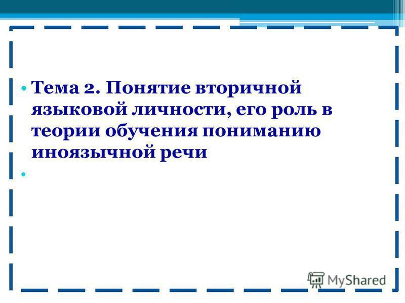 Тема 2. Понятие вторичной языковой личности, его роль в теории обучения пониманию иноязычной речи