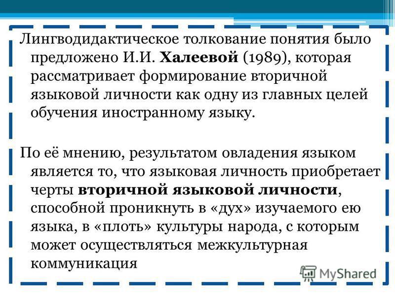 Лингводидактическое толкование понятия было предложено И.И. Халеевой (1989), которая рассматривает формирование вторичной языковой личности как одну из главных целей обучения иностранному языку. По её мнению, результатом овладения языком является то