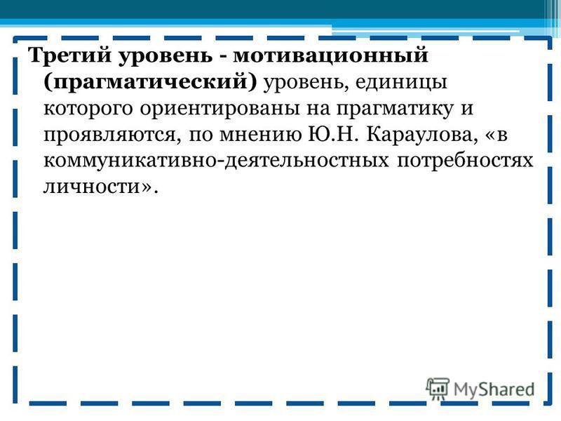 Третий уровень - мотивационный (прагматический) уровень, единицы которого ориентированы на прагматику и проявляются, по мнению Ю.Н. Караулова, «в коммуникативно-деятельностных потребностях личности».