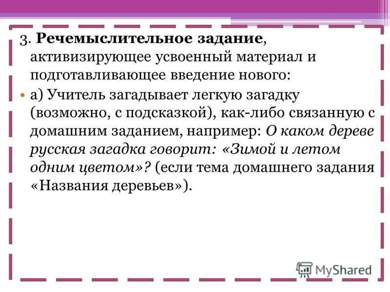 3. Речемыслительное задание, активизирующие усвоенный материал и подготавливающие введение нового: а) Учитель загадывает легкую загадку (возможно, с подсказкой), как-либо связанную с домашним заданием, например: О каком дереве русская загадка говорит