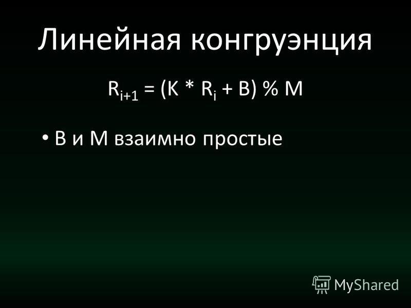 Линейная конгруэнция R i+1 = (K * R i + B) % M B и M взаимно простые
