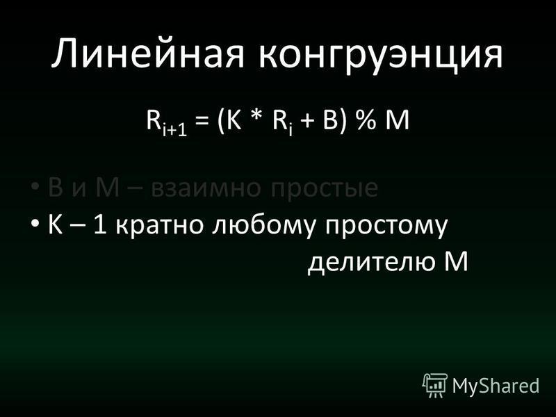 Линейная конгруэнция R i+1 = (K * R i + B) % M B и M – взаимно простые K – 1 кратно любому простому делителю M