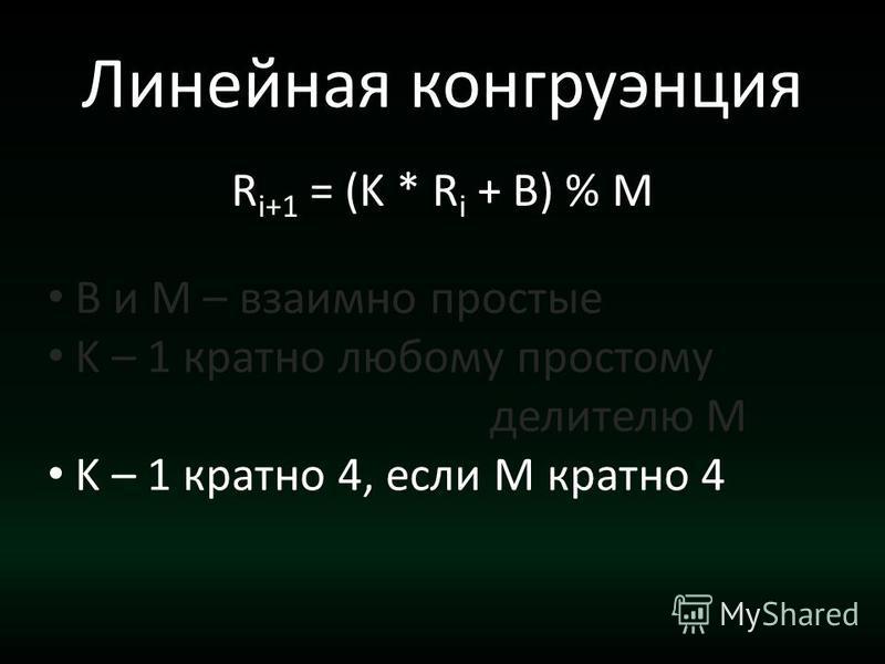 Линейная конгруэнция R i+1 = (K * R i + B) % M B и M – взаимно простые K – 1 кратно любому простому делителю M K – 1 кратно 4, если М кратно 4