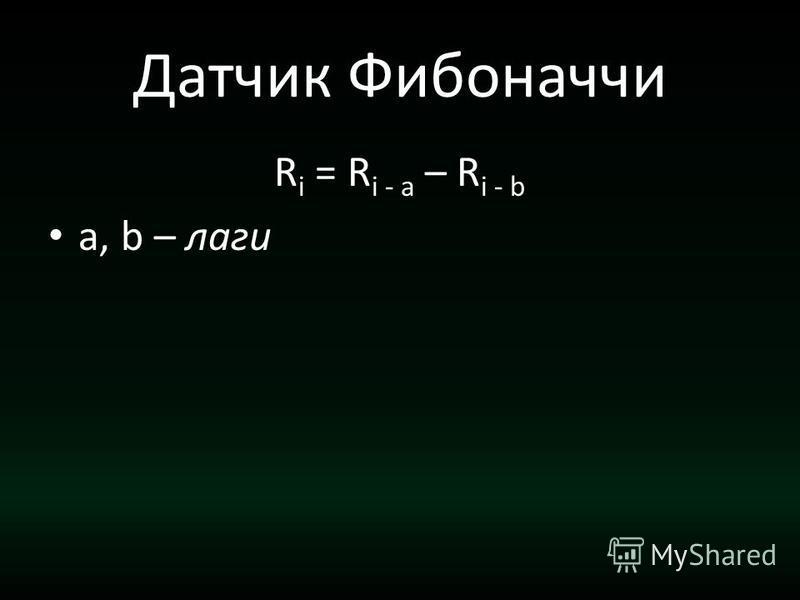 Датчик Фибоначчи R i = R i - a – R i - b a, b – лаги