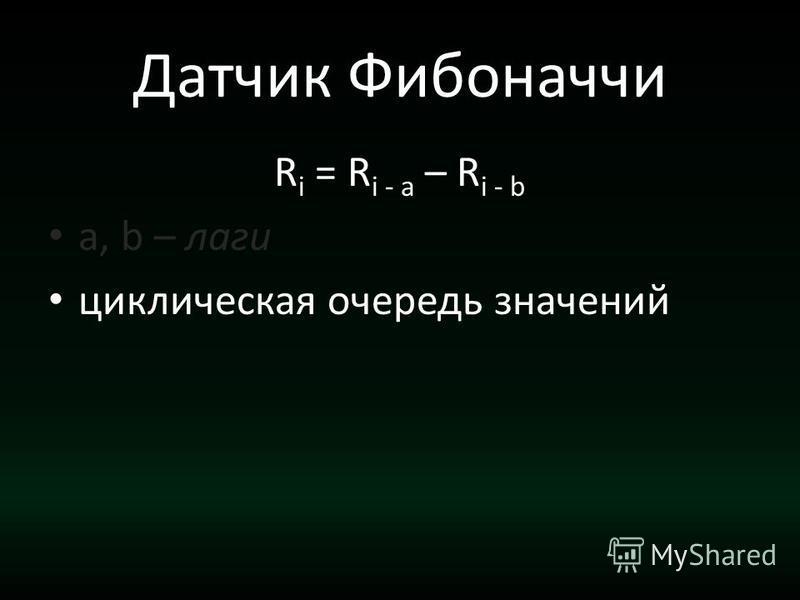 Датчик Фибоначчи R i = R i - a – R i - b a, b – лаги циклическая очередь значений