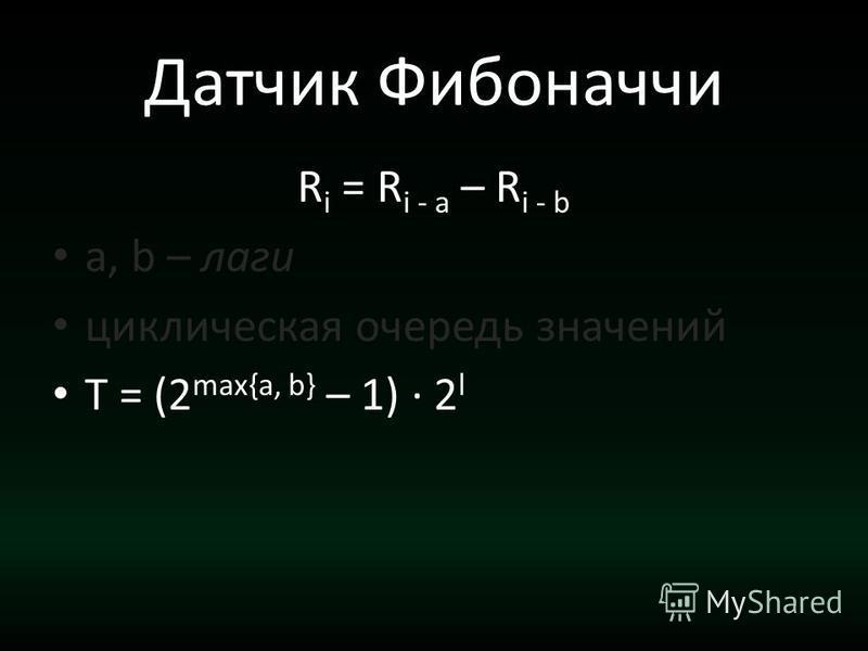 Датчик Фибоначчи R i = R i - a – R i - b a, b – лаги циклическая очередь значений T = (2 max{a, b} – 1) · 2 l