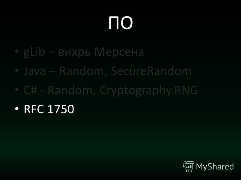ПО gLib – вихрь Мерсена Java – Random, SecureRandom C# - Random, Cryptography.RNG RFC 1750