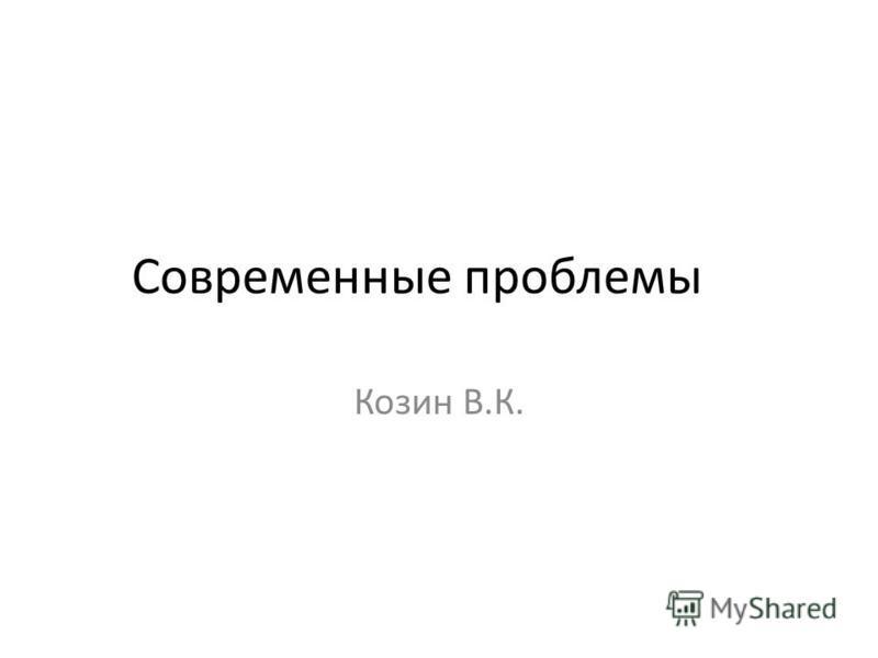 Современные проблемы Козин В.К.