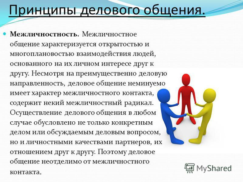 Принципы делового общения. Межличностность. Межличностное общение характеризуется открытостью и многоплановостью взаимодействия людей, основанного на их личном интересе друг к другу. Несмотря на преимущественно деловую направленность, деловое общение