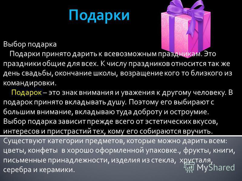 Выбор подарка Подарки принято дарить к всевозможным праздникам. Это праздники общие для всех. К числу праздников относится так же день свадьбы, окончание школы, возращение кого то близкого из командировки. Подарок – это знак внимания и уважения к дру