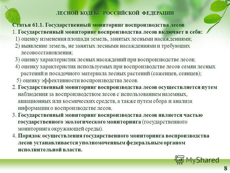 ЛЕСНОЙ КОДЕКС РОССИЙСКОЙ ФЕДЕРАЦИИ 8 Статья 61.1. Государственный мониторинг воспроизводства лесов 1. Государственный мониторинг воспроизводства лесов включает в себя: 1) оценку изменения площади земель, занятых лесными насаждениями; 2) выявление зем