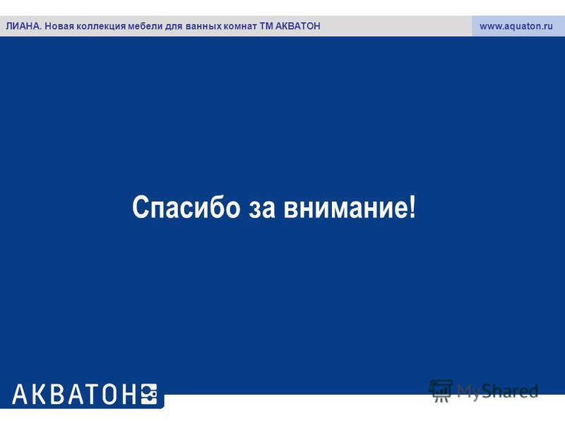 Спасибо за внимание! www.aquaton.ruЛИАНА. Новая коллекция мебели для ванных комнат ТМ АКВАТОН
