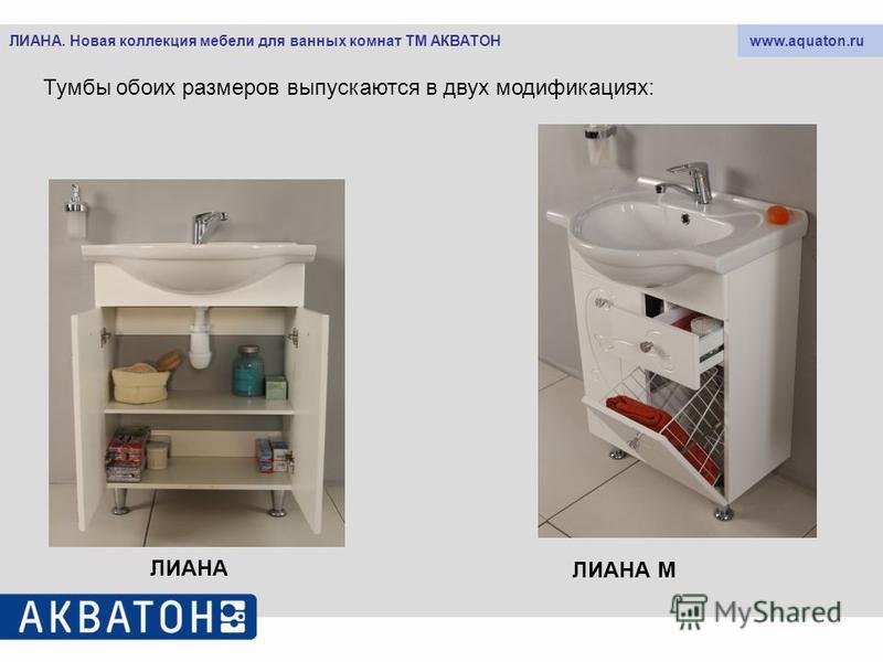 www.aquaton.ruЛИАНА. Новая коллекция мебели для ванных комнат ТМ АКВАТОН Тумбы обоих размеров выпускаются в двух модификациях: ЛИАНА ЛИАНА М