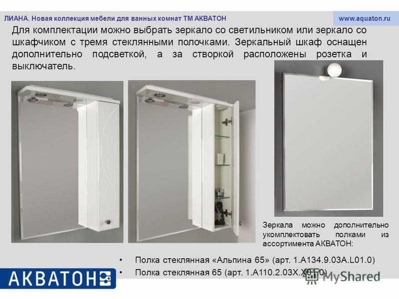 www.aquaton.ruЛИАНА. Новая коллекция мебели для ванных комнат ТМ АКВАТОН Для комплектации можно выбрать зеркало со светильником или зеркало со шкафчиком с тремя стеклянными полочками. Зеркальный шкаф оснащен дополнительно подсветкой, а за створкой ра