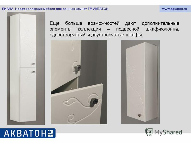 www.aquaton.ruЛИАНА. Новая коллекция мебели для ванных комнат ТМ АКВАТОН Еще больше возможностей дают дополнительные элементы коллекции – подвесной шкаф-колонна, одностворчатый и двустворчатые шкафы.