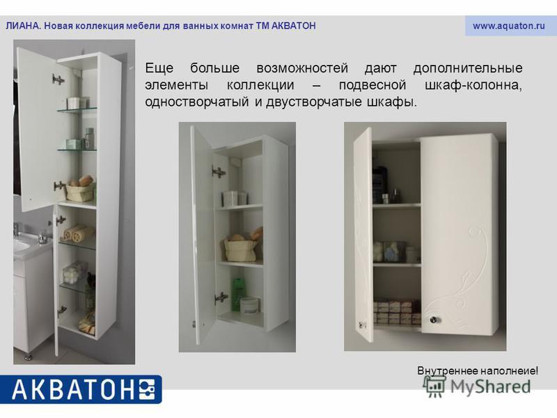 www.aquaton.ruЛИАНА. Новая коллекция мебели для ванных комнат ТМ АКВАТОН Еще больше возможностей дают дополнительные элементы коллекции – подвесной шкаф-колонна, одностворчатый и двустворчатые шкафы. Внутреннее наполнение!