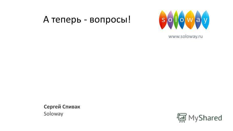 А теперь - вопросы! www.soloway.ru Сергей Спивак Soloway