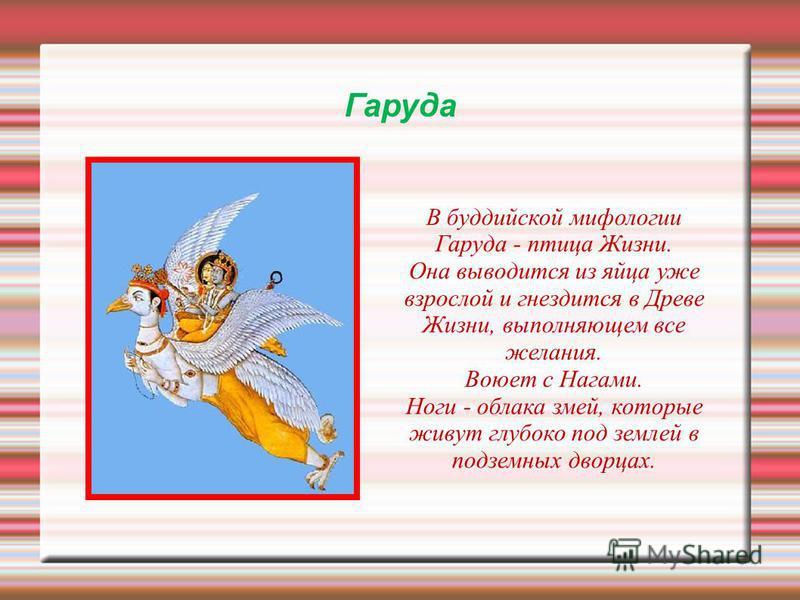 Гаруда В буддийской мифологии Гаруда - птица Жизни. Она выводится из яйца уже взрослой и гнездится в Древе Жизни, выполняющем все желания. Воюет с Нагами. Ноги - облака змей, которые живут глубоко под землей в подземних дворцах.