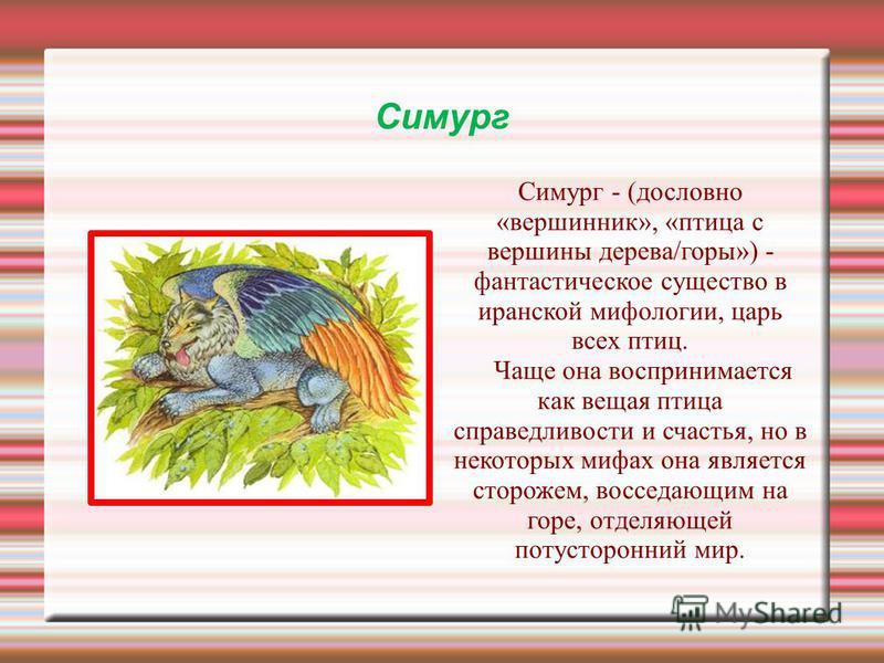 Симург Симург - (дословно «вершинник», «птица с вершини дерева/горы») - фантастическое существо в иранской мифологии, царь всех птиц. Чаще она воспринимается как вещая птица справедливости и счастья, но в некоторых мифах она является сторожем, воссед